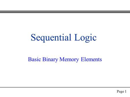 Page 1 Sequential Logic Basic Binary Memory Elements.