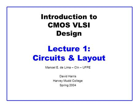 Introduction to CMOS VLSI Design Lecture 1: Circuits & Layout Manoel E. de Lima – CIn – UFPE David Harris Harvey Mudd College Spring 2004.