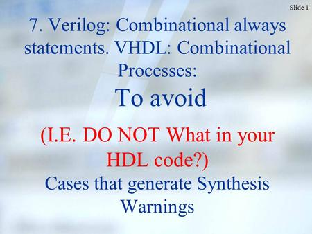 Slide 1 7. Verilog: Combinational always statements. VHDL: Combinational Processes: To avoid (I.E. DO NOT What in your HDL code?) Cases that generate Synthesis.
