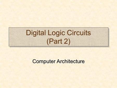 Digital Logic Circuits (Part 2) Computer Architecture Computer Architecture.