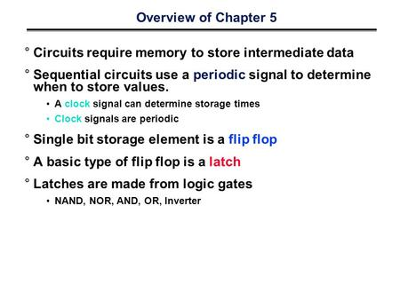 Overview of Chapter 5 °Circuits require memory to store intermediate data °Sequential circuits use a periodic signal to determine when to store values.