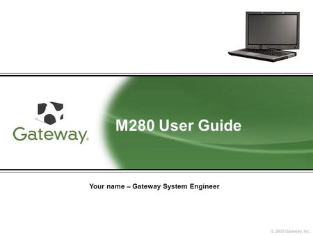 © 2005 Gateway, Inc. M280 User Guide Your name – Gateway System Engineer.