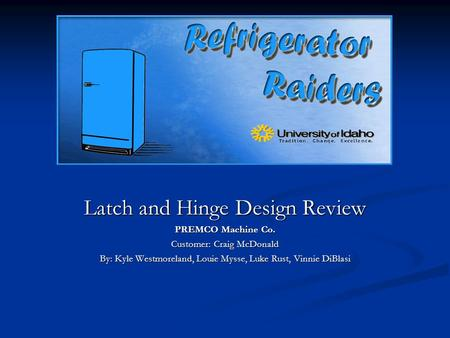 Latch and Hinge Design Review PREMCO Machine Co. Customer: Craig McDonald By: Kyle Westmoreland, Louie Mysse, Luke Rust, Vinnie DiBlasi.