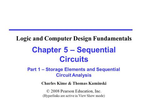 Charles Kime & Thomas Kaminski © 2008 Pearson Education, Inc. (Hyperlinks are active in View Show mode) Chapter 5 – Sequential Circuits Part 1 – Storage.