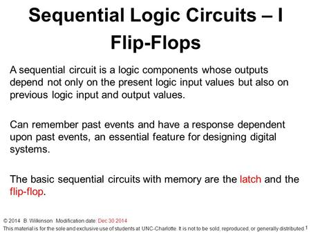 1 © 2014 B. Wilkinson Modification date: Dec 30 2014 Sequential Logic Circuits – I Flip-Flops A sequential circuit is a logic components whose outputs.