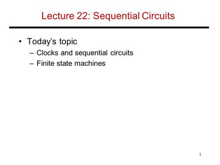 Lecture 22: Sequential Circuits Today's topic –Clocks and sequential circuits –Finite state machines 1.