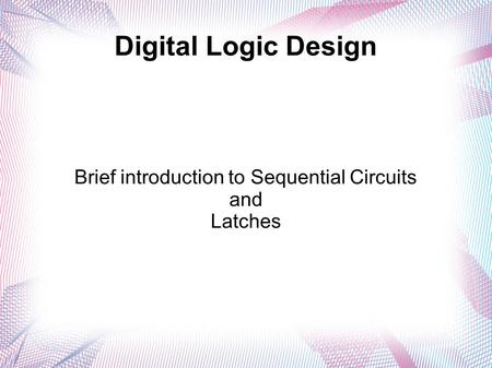 Digital Logic Design Brief introduction to Sequential Circuits and Latches.