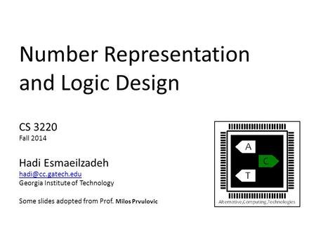 Number Representation and Logic Design CS 3220 Fall 2014 Hadi Esmaeilzadeh Georgia Institute of Technology Some slides adopted from.