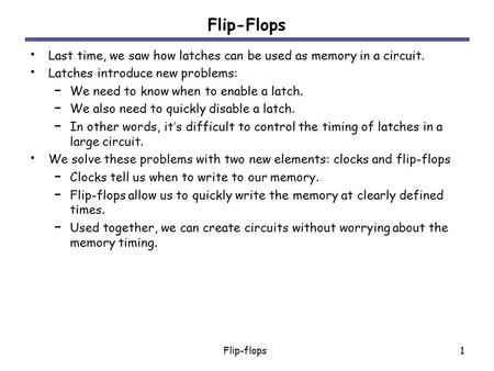 Flip-Flops Last time, we saw how latches can be used as memory in a circuit. Latches introduce new problems: We need to know when to enable a latch. We.