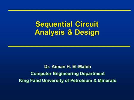Sequential Circuit Analysis & Design Dr. Aiman H. El-Maleh Computer Engineering Department King Fahd University of Petroleum & Minerals Dr. Aiman H. El-Maleh.
