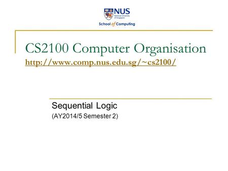 CS2100 Computer Organisation   Sequential Logic (AY2014/5 Semester 2)