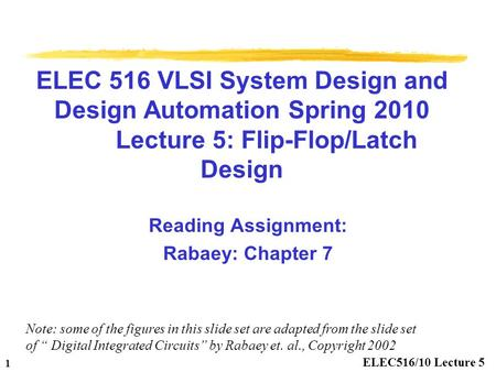 ELEC516/10 Lecture 5 1 ELEC 516 VLSI System Design and Design Automation Spring 2010 Lecture 5: Flip-Flop/Latch Design Reading Assignment: Rabaey: Chapter.