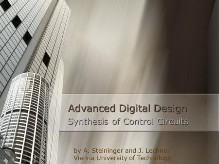 1 Advanced Digital Design Synthesis of Control Circuits by A. Steininger and J. Lechner Vienna University of Technology.