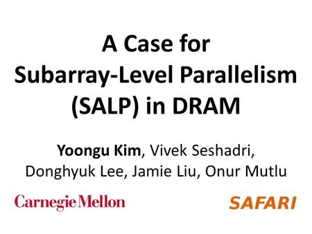 A Case for Subarray-Level Parallelism (SALP) in DRAM Yoongu Kim, Vivek Seshadri, Donghyuk Lee, Jamie Liu, Onur Mutlu.