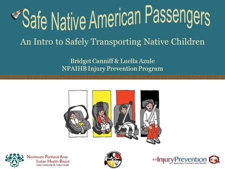 An Intro to Safely Transporting Native Children Bridget Canniff & Luella Azule NPAIHB Injury Prevention Program.