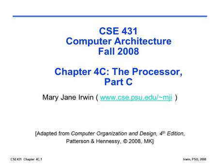 CSE431 Chapter 4C.1Irwin, PSU, 2008 CSE 431 Computer Architecture Fall 2008 Chapter 4C: The Processor, Part C Mary Jane Irwin ( www.cse.psu.edu/~mji )www.cse.psu.edu/~mji.