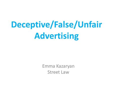 Deceptive/False/Unfair Advertising Emma Kazaryan Street Law.