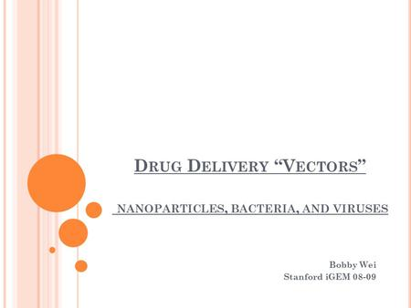 "D RUG D ELIVERY ""V ECTORS "" NANOPARTICLES, BACTERIA, AND VIRUSES Bobby Wei Stanford iGEM 08-09."