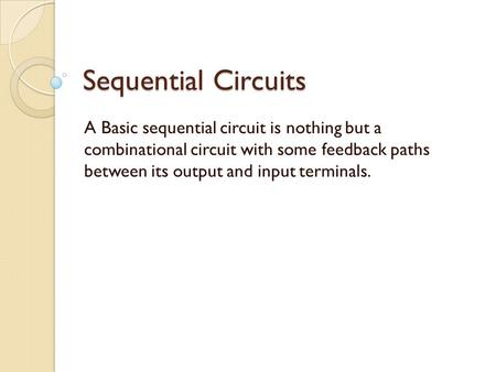 Sequential Circuits A Basic sequential circuit is nothing but a combinational circuit with some feedback paths between its output and input terminals.