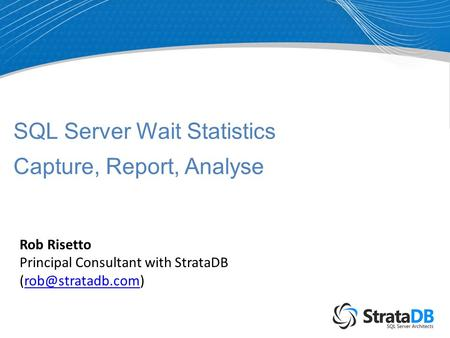 SQL Server Wait Statistics Capture, Report, Analyse Rob Risetto Principal Consultant with StrataDB