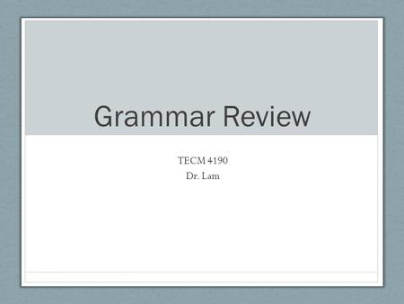 "Grammar Review TECM 4190 Dr. Lam. Grammar importance Gives editors the ""language"" to discuss suggestions with writers Allows editors to rely on objective."