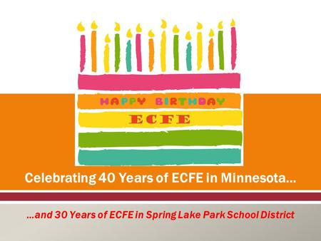  Celebrating 40 Years of ECFE in Minnesota… …and 30 Years of ECFE in Spring Lake Park School District.