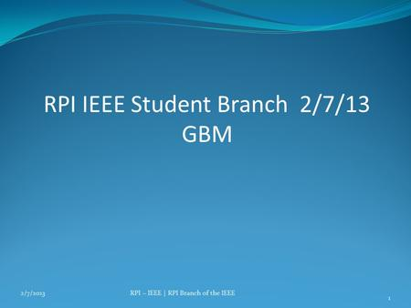 RPI IEEE Student Branch 2/7/13 GBM 2/7/2013RPI – IEEE | RPI Branch of the IEEE 1.