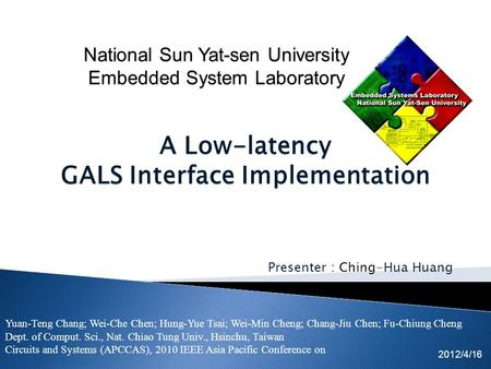 Presenter : Ching-Hua Huang 2012/4/16 A Low-latency GALS Interface Implementation Yuan-Teng Chang; Wei-Che Chen; Hung-Yue Tsai; Wei-Min Cheng; Chang-Jiu.