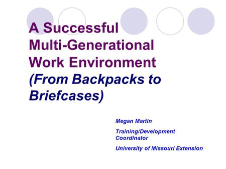 A Successful Multi-Generational Work Environment (From Backpacks to Briefcases) Megan Martin Training/Development Coordinator University of Missouri Extension.