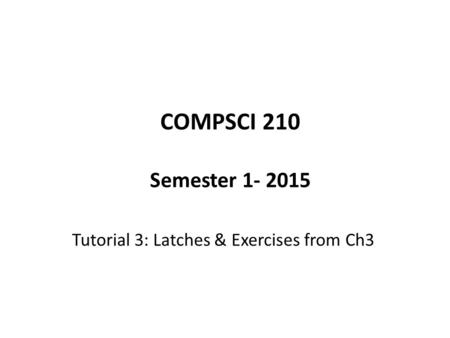 COMPSCI 210 Semester 1- 2015 Tutorial 3: Latches & Exercises from Ch3.