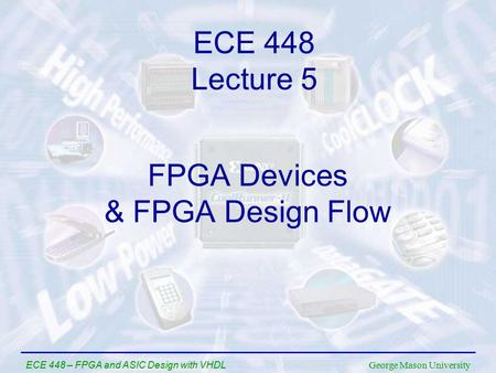 George Mason University ECE 448 – FPGA and ASIC Design with VHDL FPGA Devices & FPGA Design Flow ECE 448 Lecture 5.