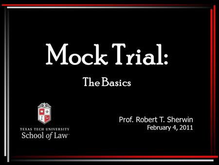 Mock Trial: The Basics Prof. Robert T. Sherwin February 4, 2011.