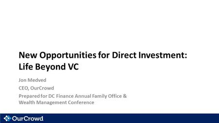 New Opportunities for Direct Investment: Life Beyond VC Jon Medved CEO, OurCrowd Prepared for DC Finance Annual Family Office & Wealth Management Conference.
