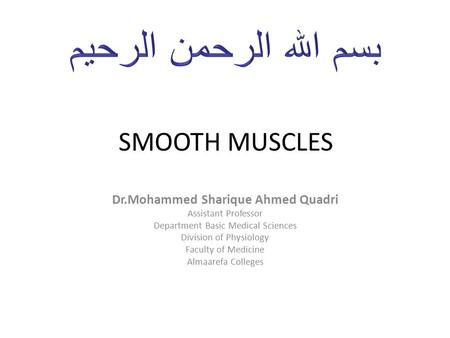 SMOOTH MUSCLES Dr.Mohammed Sharique Ahmed Quadri Assistant Professor Department Basic Medical Sciences Division of Physiology Faculty of Medicine Almaarefa.