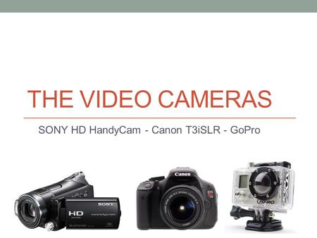 THE VIDEO CAMERAS SONY HD HandyCam - Canon T3iSLR - GoPro.