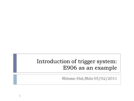 Introduction of trigger system: E906 as an example Shiuan-Hal,Shiu 05/02/2011 1.