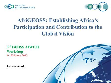 AfriGEOSS: Establishing Africa's Participation and Contribution to the Global Vision 3 rd GEOSS AfWCCI Workshop 4-5 February 2013 Lerato Senoko.