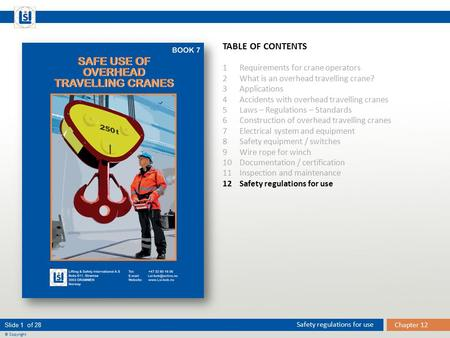 Chapter 12 Safety regulations for use Slide 1 of 28 © Copyright TABLE OF CONTENTS 1 Requirements for crane operators 2 What is an overhead travelling crane?