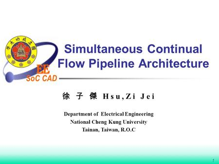 SoC CAD 1 Simultaneous Continual Flow Pipeline Architecture 徐 子 傑 Hsu,Zi Jei Department of Electrical Engineering National Cheng Kung University Tainan,