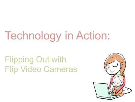 Technology in Action: Flipping Out with Flip Video Cameras.
