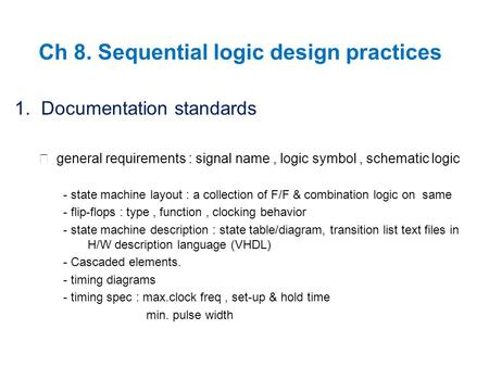 Ch 8. Sequential logic design practices 1. Documentation standards ▶ general requirements : signal name, logic symbol, schematic logic - state machine.