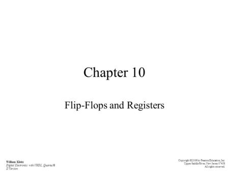 Chapter 10 Flip-Flops and Registers Copyright ©2006 by Pearson Education, Inc. Upper Saddle River, New Jersey 07458 All rights reserved. William Kleitz.
