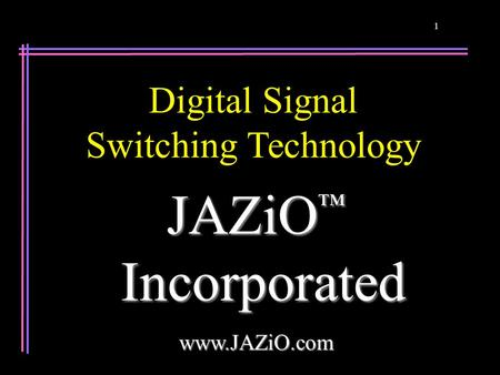 1 JAZiO ™ Incorporated Incorporatedwww.JAZiO.com Digital Signal Switching Technology.