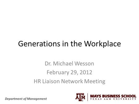 Department of Management Generations in the Workplace Dr. Michael Wesson February 29, 2012 HR Liaison Network Meeting.