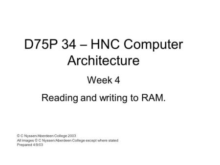 D75P 34 – HNC Computer Architecture Week 4 Reading and writing to RAM. © C Nyssen/Aberdeen College 2003 All images © C Nyssen/Aberdeen College except where.