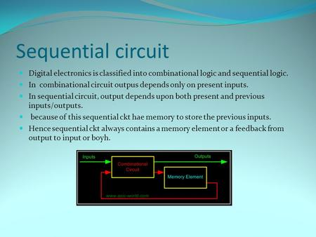 Sequential circuit Digital electronics is classified into combinational logic and sequential logic. In combinational circuit outpus depends only on present.