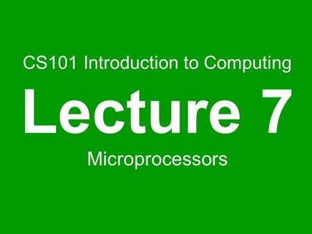 CS101 Introduction to Computing Lecture 7 Microprocessors.