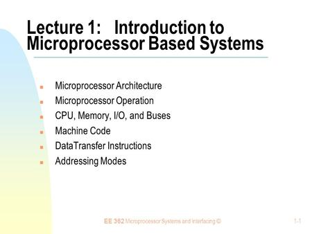 EE 362 Microprocessor Systems and Interfacing © 1-1 Lecture 1: Introduction to Microprocessor Based Systems Microprocessor Architecture Microprocessor.