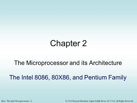© 2006 Pearson Education, Upper Saddle River, NJ 07458. All Rights Reserved.Brey: The Intel Microprocessors, 7e Chapter 2 The Microprocessor and its Architecture.