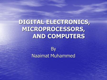 DIGITAL ELECTRONICS, MICROPROCESSORS, AND COMPUTERS DIGITAL ELECTRONICS, MICROPROCESSORS, AND COMPUTERS By Naaimat Muhammed.